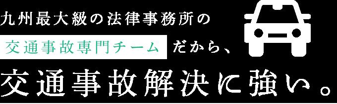 九州最大級の法律事務所の交通事故専門チームだから、交通事故解決に強い。